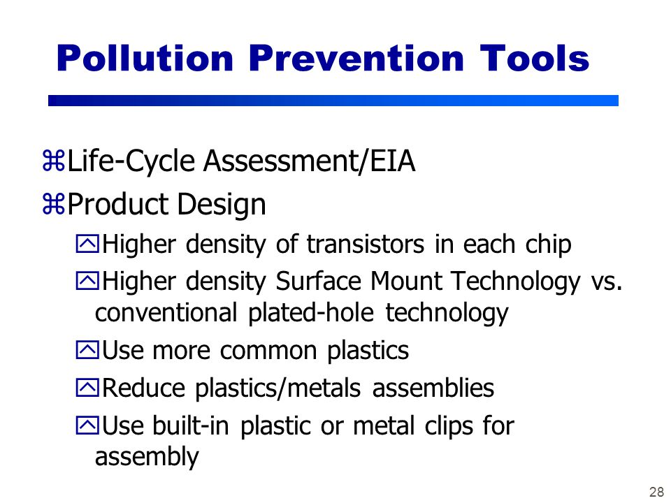 28 Pollution Prevention Tools zLife-Cycle Assessment/EIA zProduct Design yHigher density of transistors in each chip yHigher density Surface Mount Technology vs.
