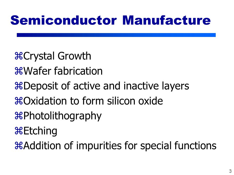 3 Semiconductor Manufacture zCrystal Growth zWafer fabrication zDeposit of active and inactive layers zOxidation to form silicon oxide zPhotolithography zEtching zAddition of impurities for special functions