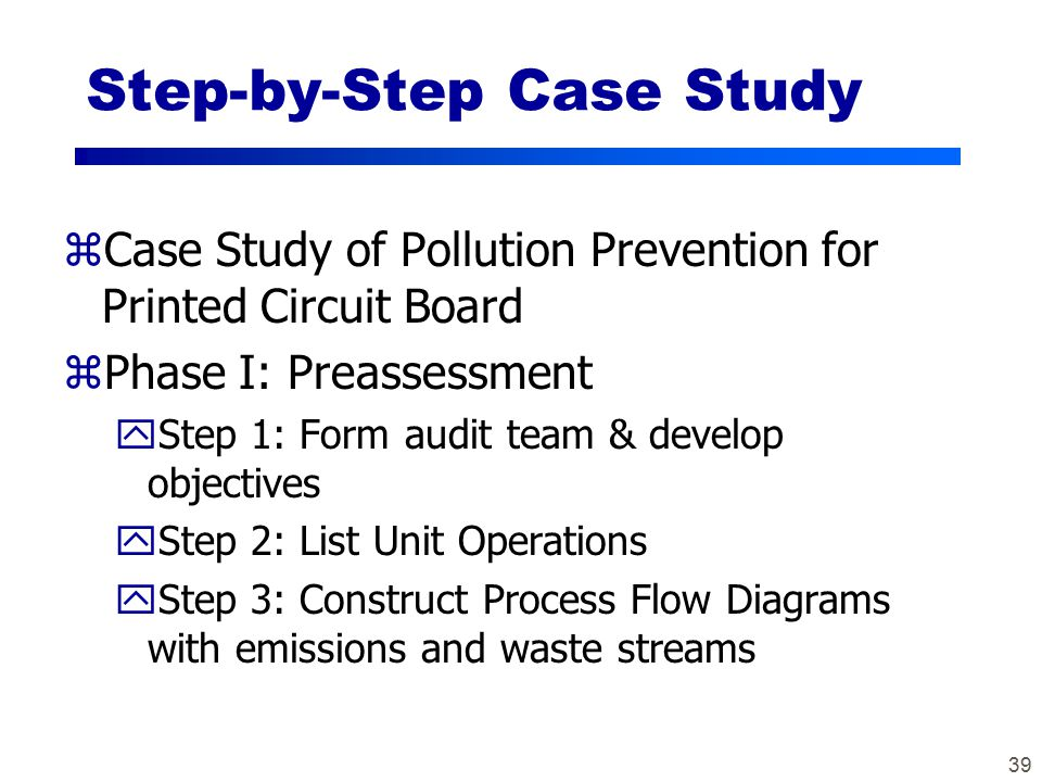 39 Step-by-Step Case Study zCase Study of Pollution Prevention for Printed Circuit Board zPhase I: Preassessment yStep 1: Form audit team & develop objectives yStep 2: List Unit Operations yStep 3: Construct Process Flow Diagrams with emissions and waste streams