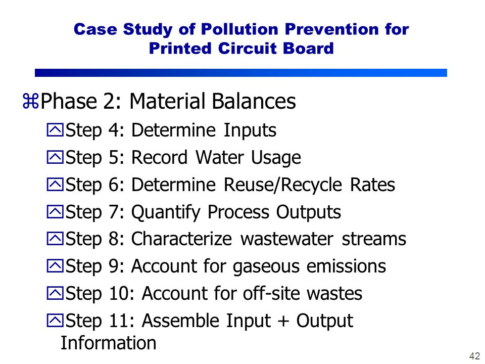 42 Case Study of Pollution Prevention for Printed Circuit Board zPhase 2: Material Balances yStep 4: Determine Inputs yStep 5: Record Water Usage yStep 6: Determine Reuse/Recycle Rates yStep 7: Quantify Process Outputs yStep 8: Characterize wastewater streams yStep 9: Account for gaseous emissions yStep 10: Account for off-site wastes yStep 11: Assemble Input + Output Information