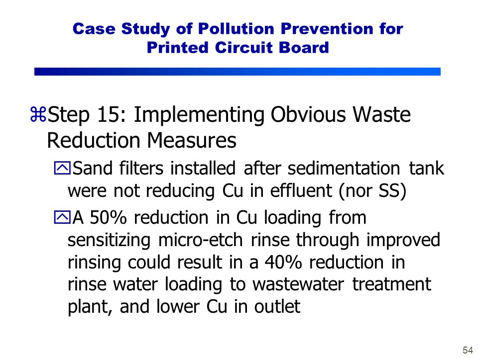54 Case Study of Pollution Prevention for Printed Circuit Board zStep 15: Implementing Obvious Waste Reduction Measures ySand filters installed after sedimentation tank were not reducing Cu in effluent (nor SS) yA 50% reduction in Cu loading from sensitizing micro-etch rinse through improved rinsing could result in a 40% reduction in rinse water loading to wastewater treatment plant, and lower Cu in outlet