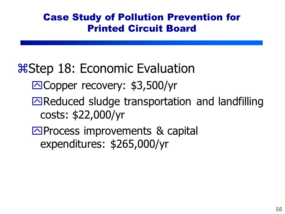 56 Case Study of Pollution Prevention for Printed Circuit Board zStep 18: Economic Evaluation yCopper recovery: $3,500/yr yReduced sludge transportation and landfilling costs: $22,000/yr yProcess improvements & capital expenditures: $265,000/yr