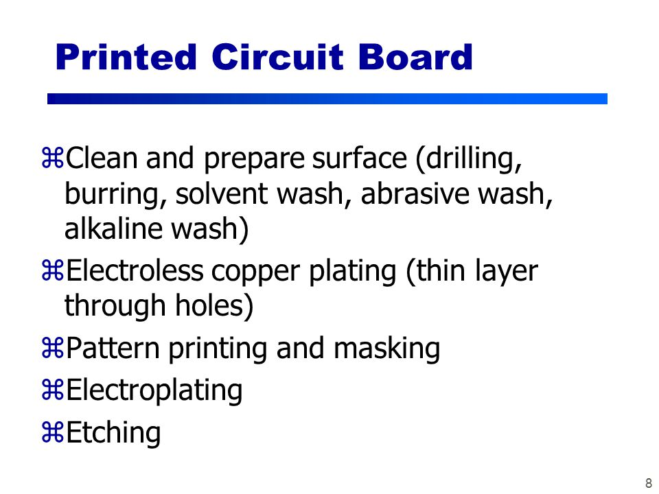 8 Printed Circuit Board zClean and prepare surface (drilling, burring, solvent wash, abrasive wash, alkaline wash) zElectroless copper plating (thin layer through holes) zPattern printing and masking zElectroplating zEtching
