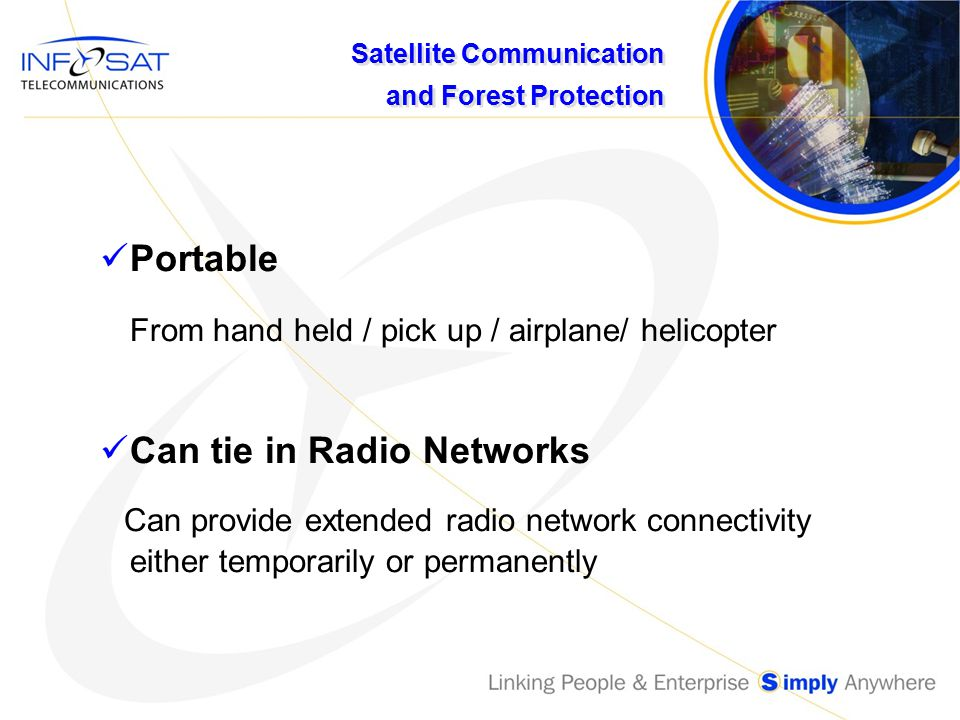 Satellite Communication and Forest Protection Portable From hand held / pick up / airplane/ helicopter Can tie in Radio Networks Can provide extended radio network connectivity either temporarily or permanently