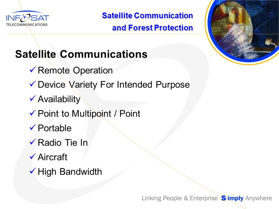 Satellite Communication and Forest Protection Summary Handheld – Personnel Communications Iridium / Globalstar MSAT – PTT for crews / Small Data Monitoring MSAT Data Only – For Camps and Facilities/ Monitoring HSi Voice Fax Data Video - Camps and Facilities SkyCom IP
