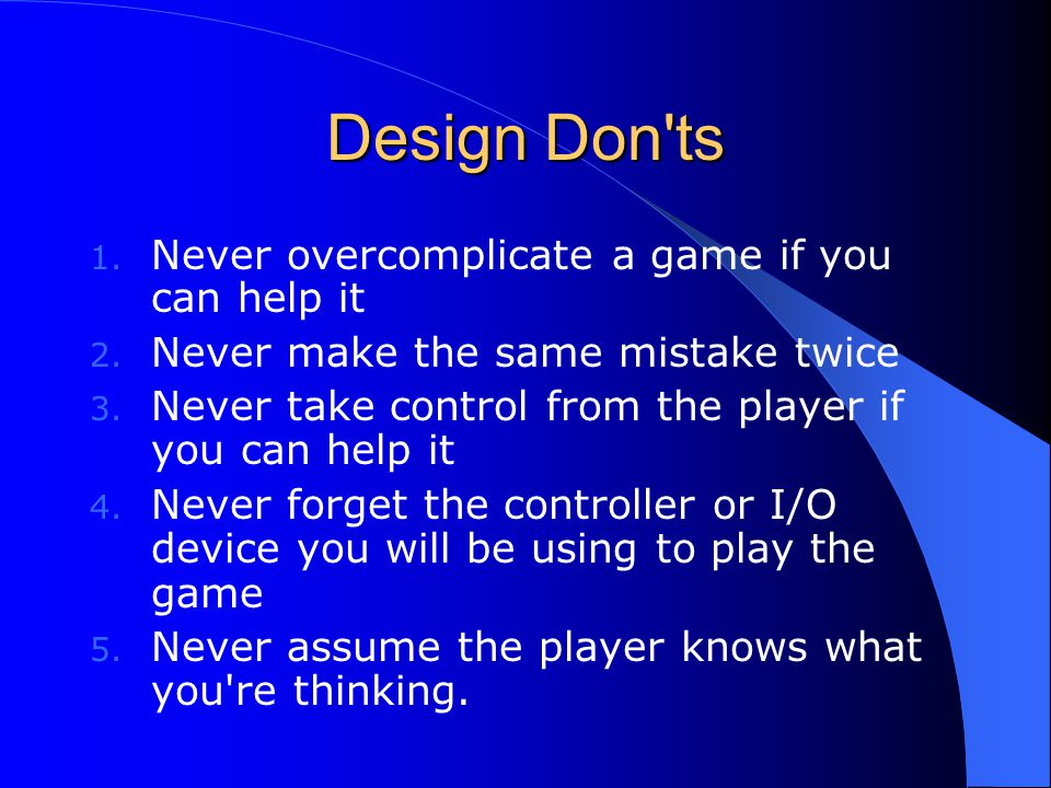 Design Don ts 1.Never overcomplicate a game if you can help it 2.