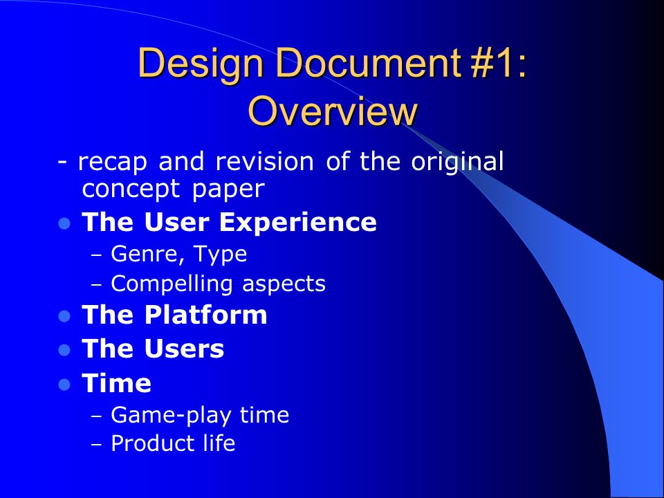 Design Document #1: Overview - recap and revision of the original concept paper The User Experience – Genre, Type – Compelling aspects The Platform The Users Time – Game-play time – Product life