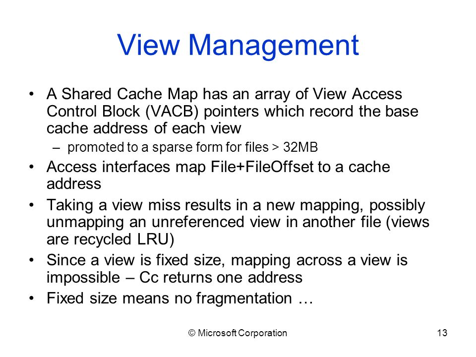 © Microsoft Corporation13 View Management A Shared Cache Map has an array of View Access Control Block (VACB) pointers which record the base cache address of each view –promoted to a sparse form for files > 32MB Access interfaces map File+FileOffset to a cache address Taking a view miss results in a new mapping, possibly unmapping an unreferenced view in another file (views are recycled LRU) Since a view is fixed size, mapping across a view is impossible – Cc returns one address Fixed size means no fragmentation …