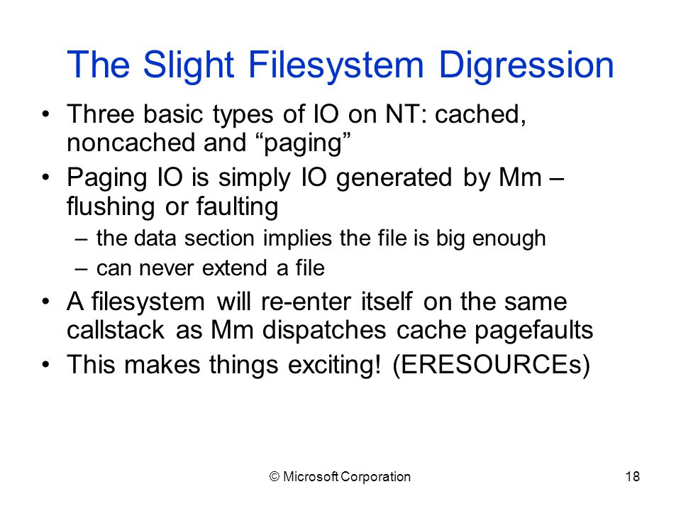 © Microsoft Corporation18 The Slight Filesystem Digression Three basic types of IO on NT: cached, noncached and paging Paging IO is simply IO generated by Mm – flushing or faulting –the data section implies the file is big enough –can never extend a file A filesystem will re-enter itself on the same callstack as Mm dispatches cache pagefaults This makes things exciting.