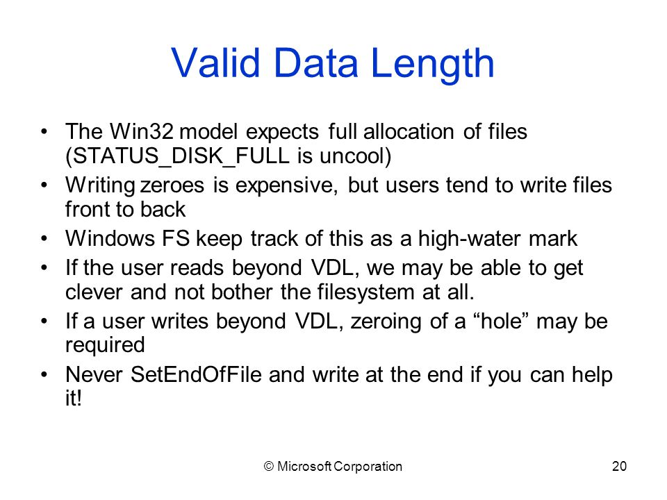 © Microsoft Corporation20 Valid Data Length The Win32 model expects full allocation of files (STATUS_DISK_FULL is uncool) Writing zeroes is expensive, but users tend to write files front to back Windows FS keep track of this as a high-water mark If the user reads beyond VDL, we may be able to get clever and not bother the filesystem at all.