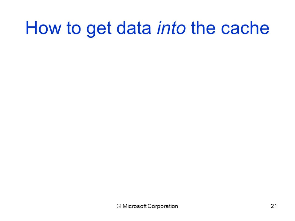 © Microsoft Corporation21 How to get data into the cache