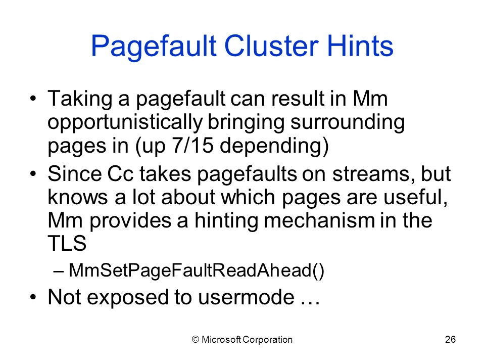 © Microsoft Corporation26 Pagefault Cluster Hints Taking a pagefault can result in Mm opportunistically bringing surrounding pages in (up 7/15 depending) Since Cc takes pagefaults on streams, but knows a lot about which pages are useful, Mm provides a hinting mechanism in the TLS –MmSetPageFaultReadAhead() Not exposed to usermode …