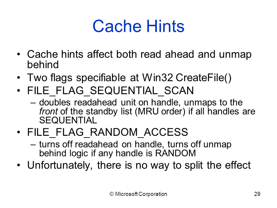 © Microsoft Corporation29 Cache Hints Cache hints affect both read ahead and unmap behind Two flags specifiable at Win32 CreateFile() FILE_FLAG_SEQUENTIAL_SCAN –doubles readahead unit on handle, unmaps to the front of the standby list (MRU order) if all handles are SEQUENTIAL FILE_FLAG_RANDOM_ACCESS –turns off readahead on handle, turns off unmap behind logic if any handle is RANDOM Unfortunately, there is no way to split the effect