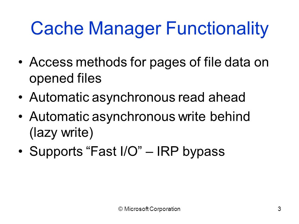 © Microsoft Corporation3 Cache Manager Functionality Access methods for pages of file data on opened files Automatic asynchronous read ahead Automatic asynchronous write behind (lazy write) Supports Fast I/O – IRP bypass