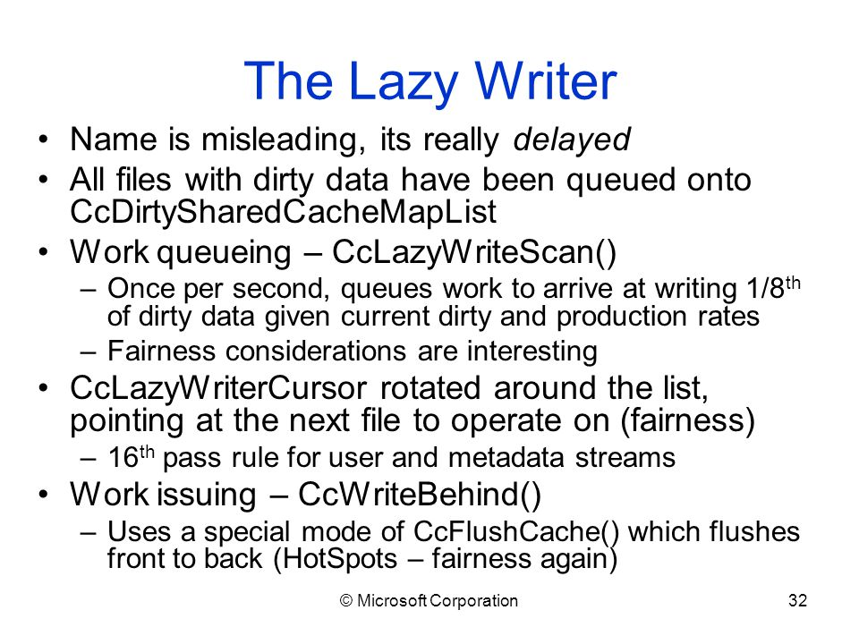 © Microsoft Corporation32 The Lazy Writer Name is misleading, its really delayed All files with dirty data have been queued onto CcDirtySharedCacheMapList Work queueing – CcLazyWriteScan() –Once per second, queues work to arrive at writing 1/8 th of dirty data given current dirty and production rates –Fairness considerations are interesting CcLazyWriterCursor rotated around the list, pointing at the next file to operate on (fairness) –16 th pass rule for user and metadata streams Work issuing – CcWriteBehind() –Uses a special mode of CcFlushCache() which flushes front to back (HotSpots – fairness again)