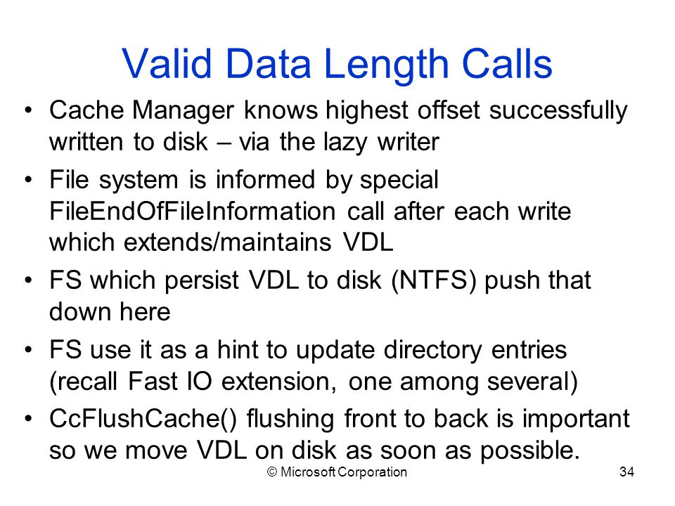 © Microsoft Corporation34 Valid Data Length Calls Cache Manager knows highest offset successfully written to disk – via the lazy writer File system is informed by special FileEndOfFileInformation call after each write which extends/maintains VDL FS which persist VDL to disk (NTFS) push that down here FS use it as a hint to update directory entries (recall Fast IO extension, one among several) CcFlushCache() flushing front to back is important so we move VDL on disk as soon as possible.