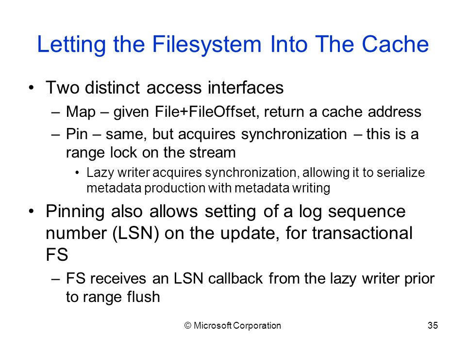 © Microsoft Corporation35 Letting the Filesystem Into The Cache Two distinct access interfaces –Map – given File+FileOffset, return a cache address –Pin – same, but acquires synchronization – this is a range lock on the stream Lazy writer acquires synchronization, allowing it to serialize metadata production with metadata writing Pinning also allows setting of a log sequence number (LSN) on the update, for transactional FS –FS receives an LSN callback from the lazy writer prior to range flush