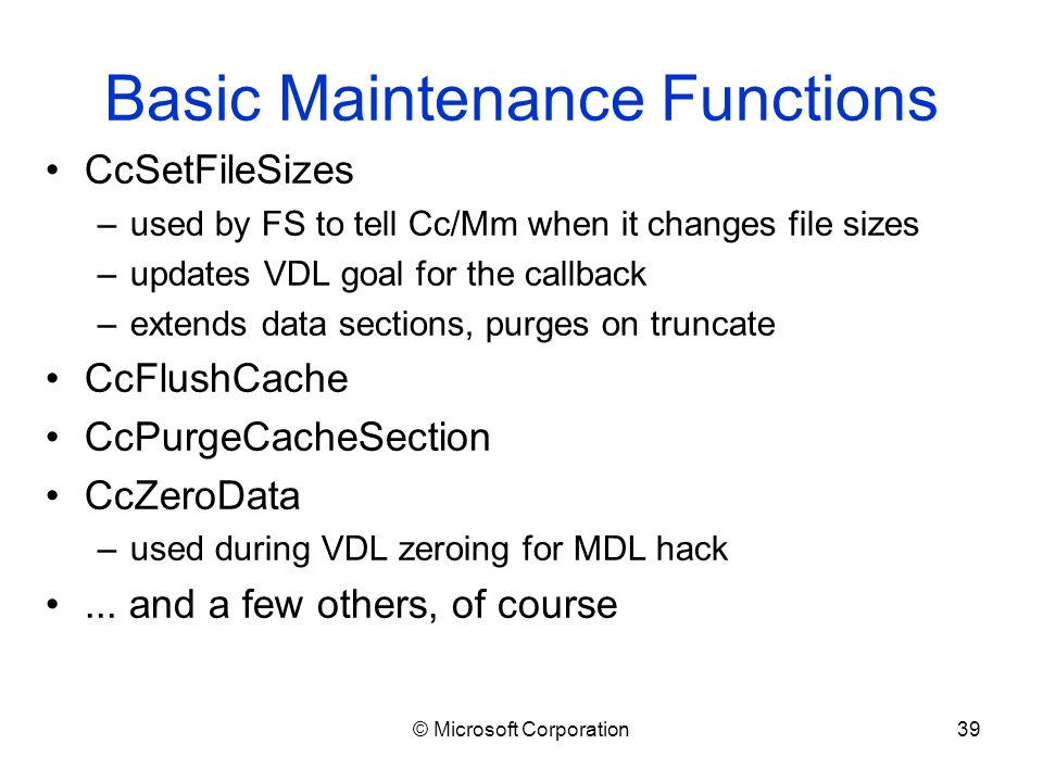 © Microsoft Corporation39 Basic Maintenance Functions CcSetFileSizes –used by FS to tell Cc/Mm when it changes file sizes –updates VDL goal for the callback –extends data sections, purges on truncate CcFlushCache CcPurgeCacheSection CcZeroData –used during VDL zeroing for MDL hack...