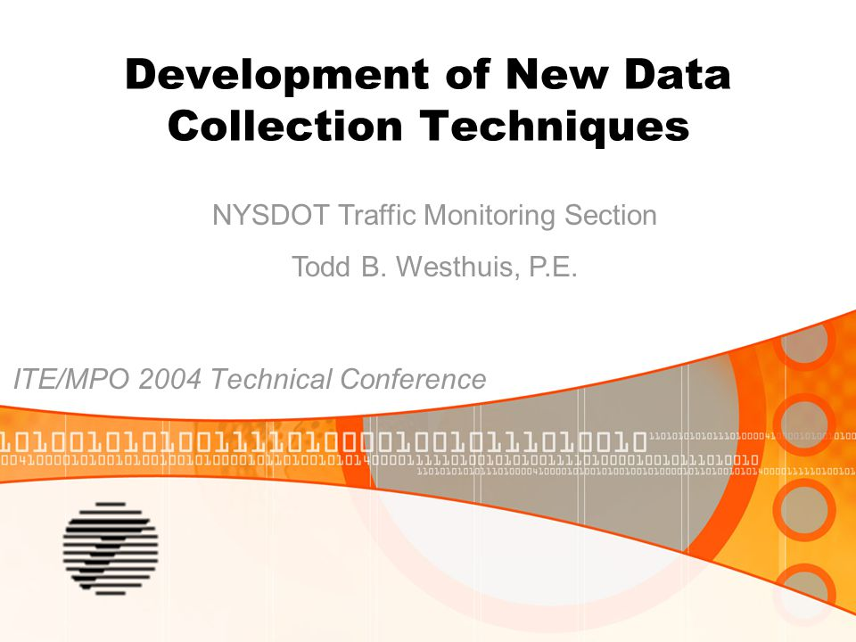 Development of New Data Collection Techniques ITE/MPO 2004 Technical Conference NYSDOT Traffic Monitoring Section Todd B.