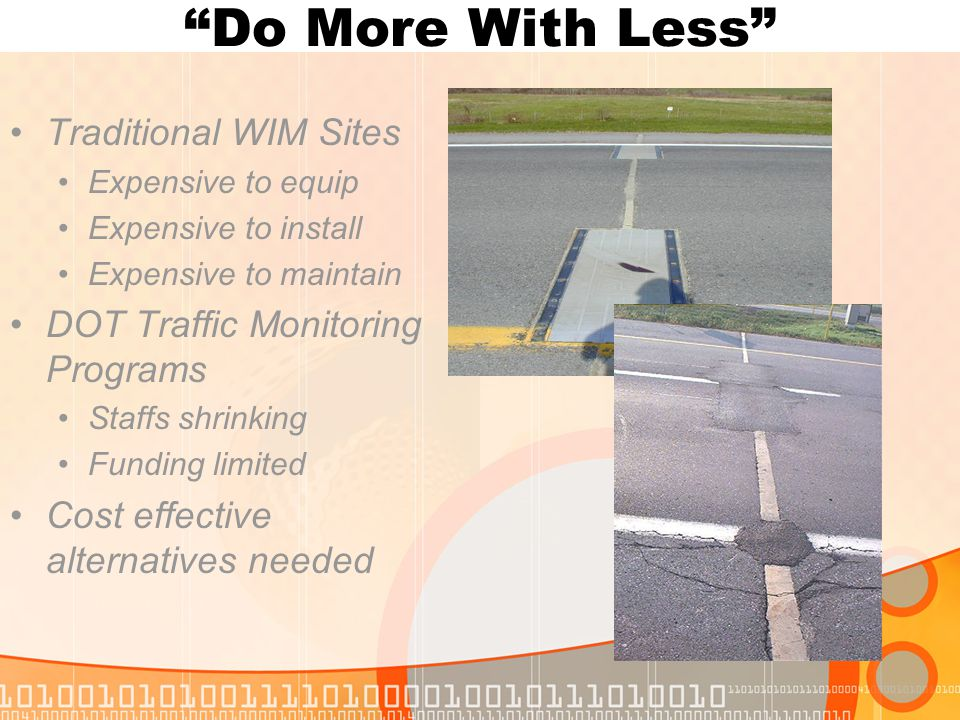 """Do More With Less"" Traditional WIM Sites Expensive to equip Expensive to install Expensive to maintain DOT Traffic Monitoring Programs Staffs shrinki"