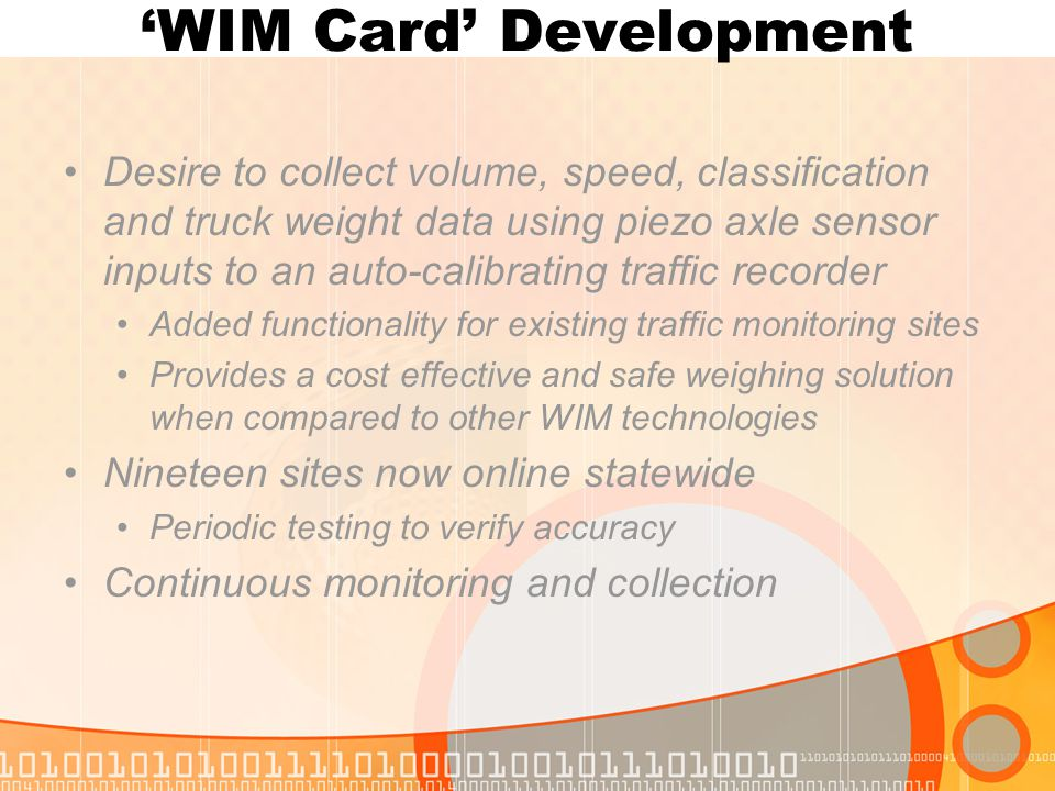 'WIM Card' Development Desire to collect volume, speed, classification and truck weight data using piezo axle sensor inputs to an auto-calibrating traffic recorder Added functionality for existing traffic monitoring sites Provides a cost effective and safe weighing solution when compared to other WIM technologies Nineteen sites now online statewide Periodic testing to verify accuracy Continuous monitoring and collection