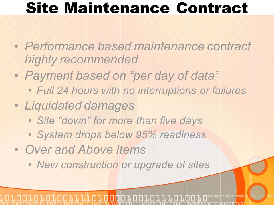 Site Maintenance Contract Performance based maintenance contract highly recommended Payment based on per day of data Full 24 hours with no interruptions or failures Liquidated damages Site down for more than five days System drops below 95% readiness Over and Above Items New construction or upgrade of sites