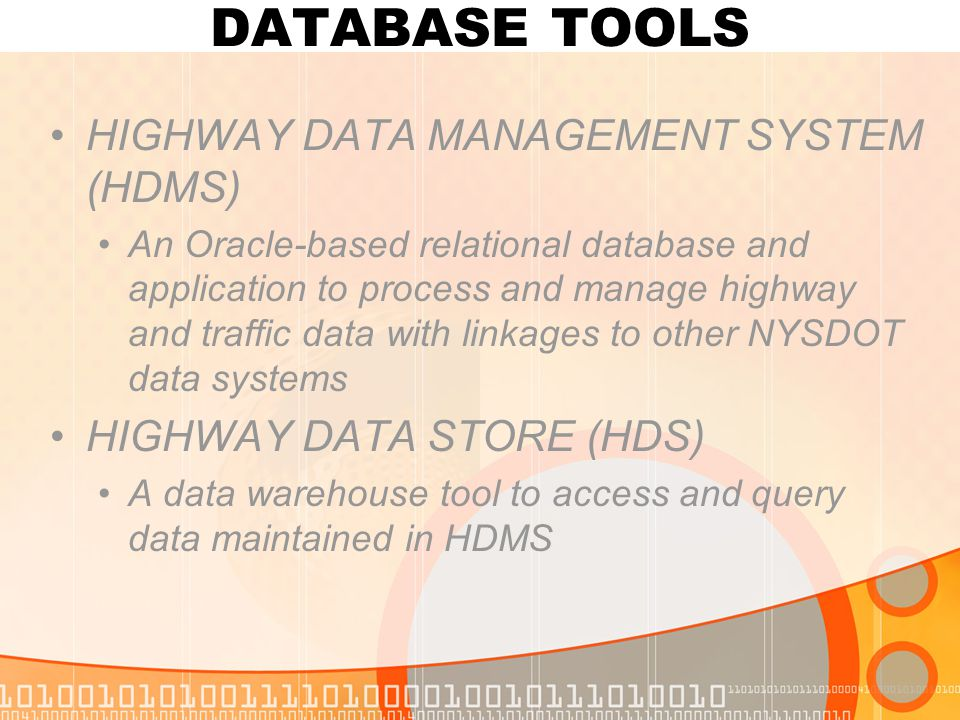 DATABASE TOOLS HIGHWAY DATA MANAGEMENT SYSTEM (HDMS) An Oracle-based relational database and application to process and manage highway and traffic data with linkages to other NYSDOT data systems HIGHWAY DATA STORE (HDS) A data warehouse tool to access and query data maintained in HDMS