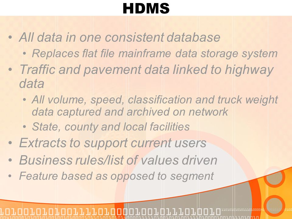 HDMS All data in one consistent database Replaces flat file mainframe data storage system Traffic and pavement data linked to highway data All volume, speed, classification and truck weight data captured and archived on network State, county and local facilities Extracts to support current users Business rules/list of values driven Feature based as opposed to segment