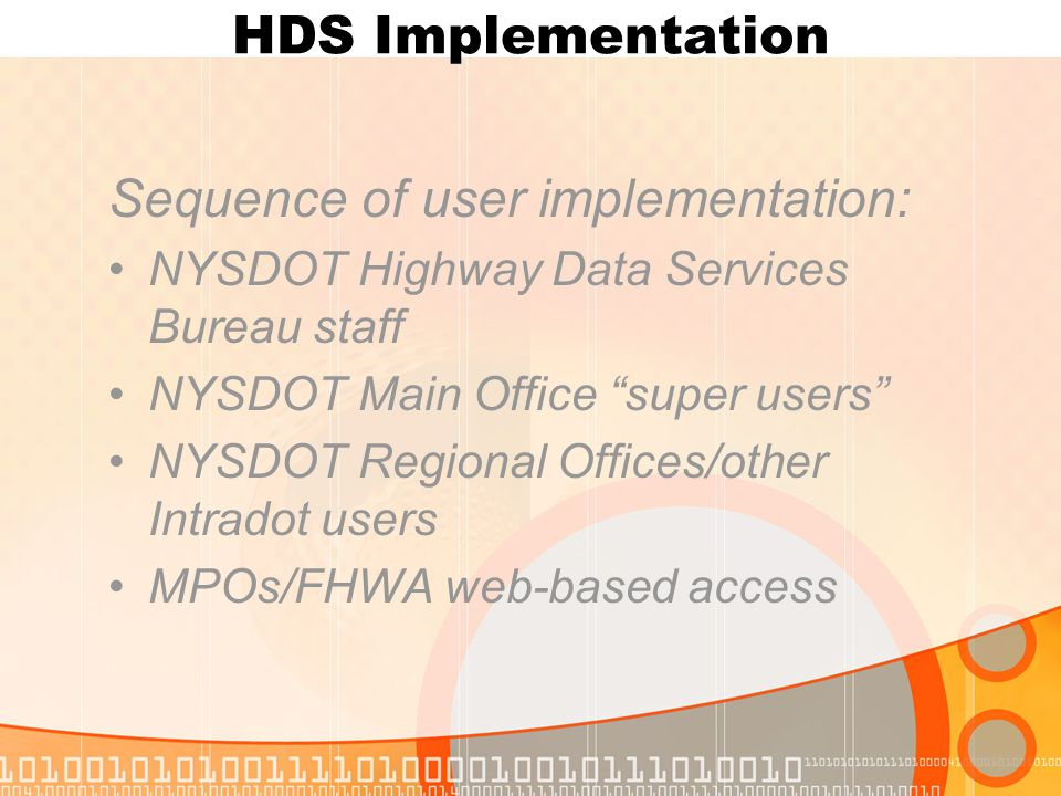 HDS Implementation Sequence of user implementation: NYSDOT Highway Data Services Bureau staff NYSDOT Main Office super users NYSDOT Regional Offices/other Intradot users MPOs/FHWA web-based access