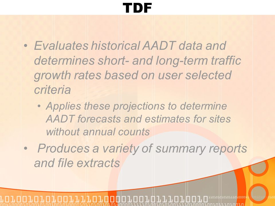 TDF Evaluates historical AADT data and determines short- and long-term traffic growth rates based on user selected criteria Applies these projections to determine AADT forecasts and estimates for sites without annual counts Produces a variety of summary reports and file extracts