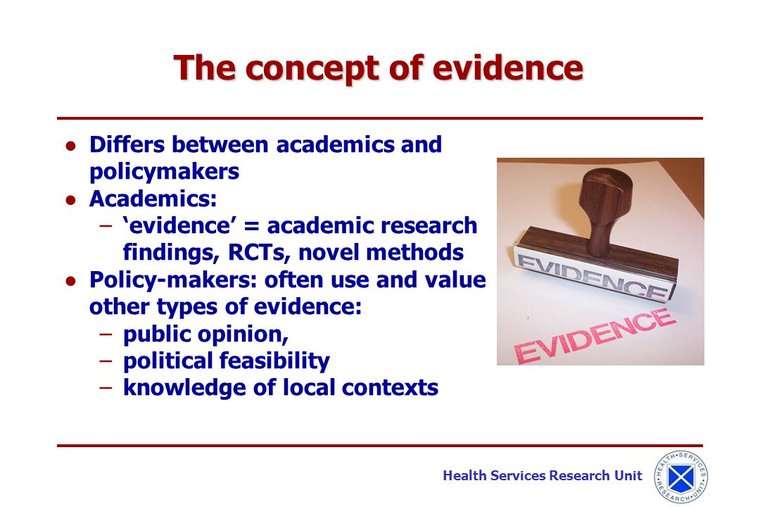 Health Services Research Unit ●Differs between academics and policymakers ●Academics: −'evidence' = academic research findings, RCTs, novel methods ●P