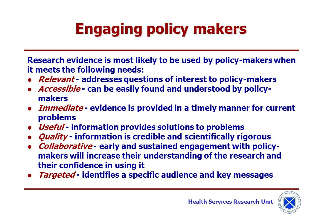Health Services Research Unit Research evidence is most likely to be used by policy-makers when it meets the following needs: ●Relevant - addresses qu