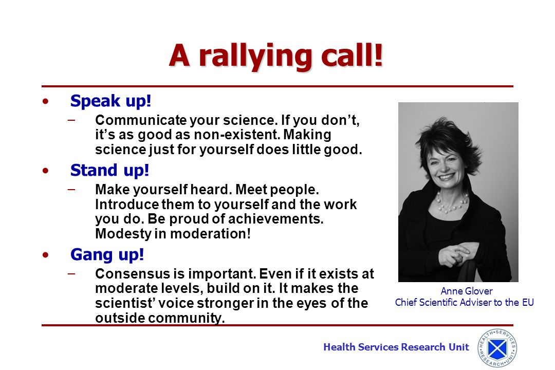 Health Services Research Unit Speak up! − Communicate your science. If you don't, it's as good as non-existent. Making science just for yourself does