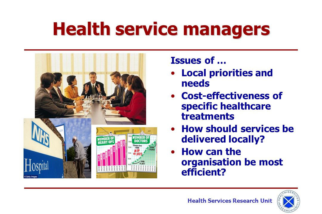 Health Services Research Unit Health service managers Issues of … Local priorities and needs Cost-effectiveness of specific healthcare treatments How