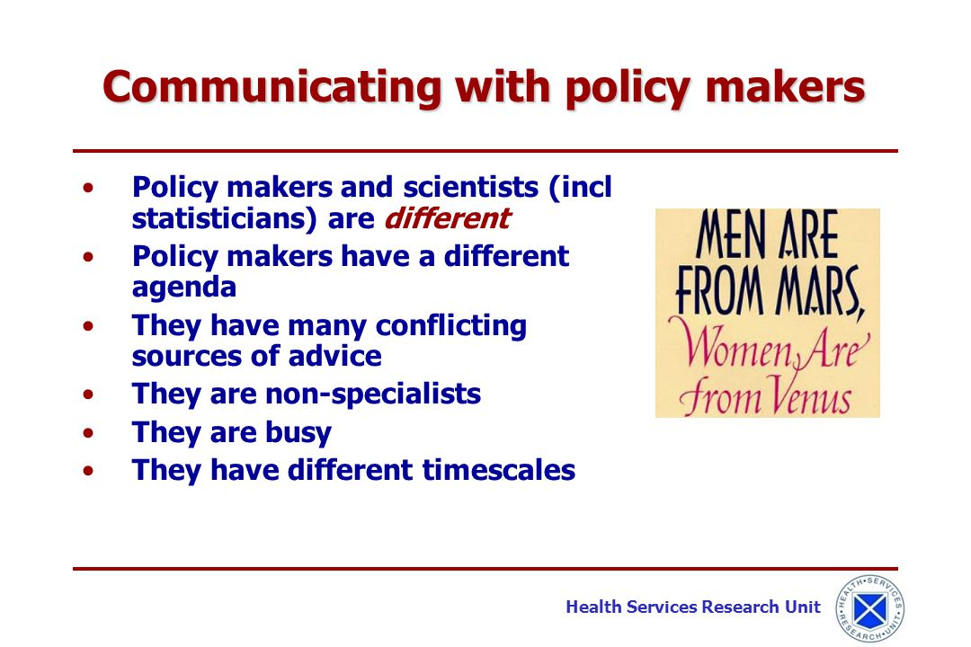 Health Services Research Unit Policy makers and scientists (incl statisticians) are different Policy makers have a different agenda They have many con