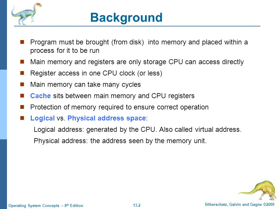 13.3 Silberschatz, Galvin and Gagne ©2009 Operating System Concepts – 8 th Edition Binding of Instructions and Data to Memory Address binding of instructions and data to memory addresses can happen at three different stages Compile time: If memory location known a priori, absolute code can be generated; must recompile code if starting location changes Load time: If not, the compiler must generate relocatable code.