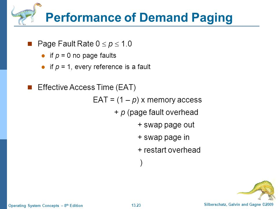 13.23 Silberschatz, Galvin and Gagne ©2009 Operating System Concepts – 8 th Edition Performance of Demand Paging Page Fault Rate 0  p  1.0 if p = 0 no page faults if p = 1, every reference is a fault Effective Access Time (EAT) EAT = (1 – p) x memory access + p (page fault overhead + swap page out + swap page in + restart overhead )