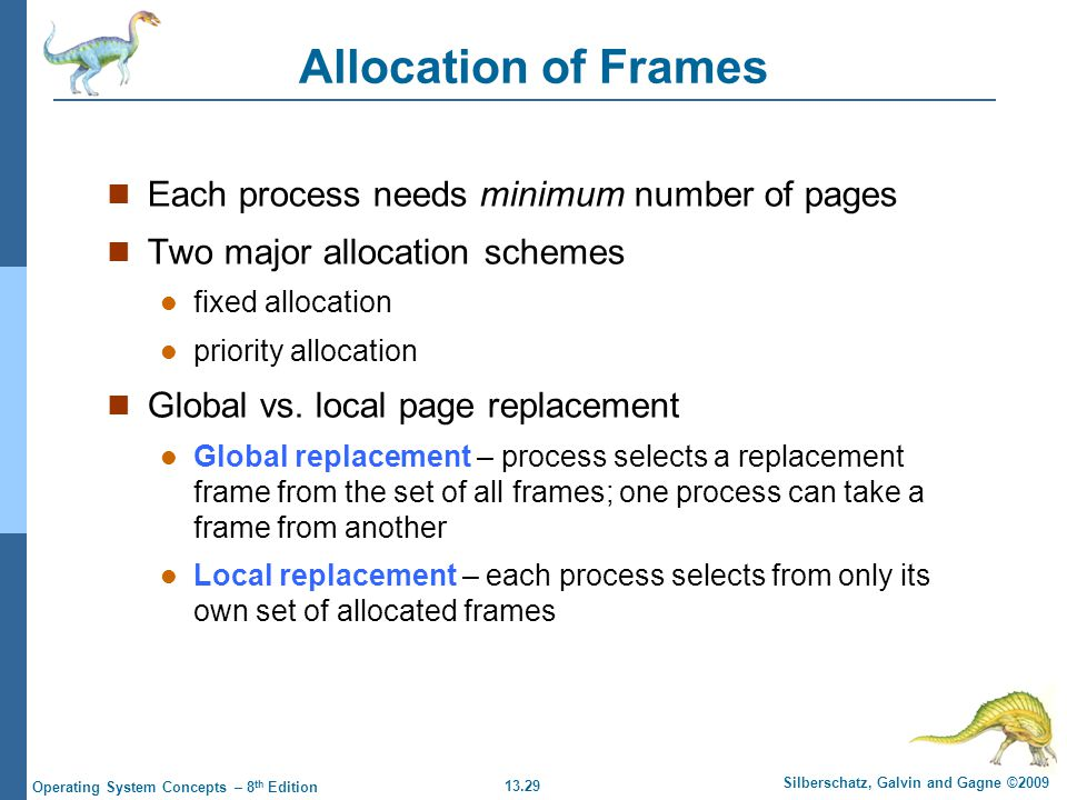 13.29 Silberschatz, Galvin and Gagne ©2009 Operating System Concepts – 8 th Edition Allocation of Frames Each process needs minimum number of pages Two major allocation schemes fixed allocation priority allocation Global vs.