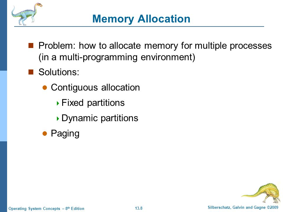 13.8 Silberschatz, Galvin and Gagne ©2009 Operating System Concepts – 8 th Edition Memory Allocation Problem: how to allocate memory for multiple processes (in a multi-programming environment) Solutions: Contiguous allocation  Fixed partitions  Dynamic partitions Paging