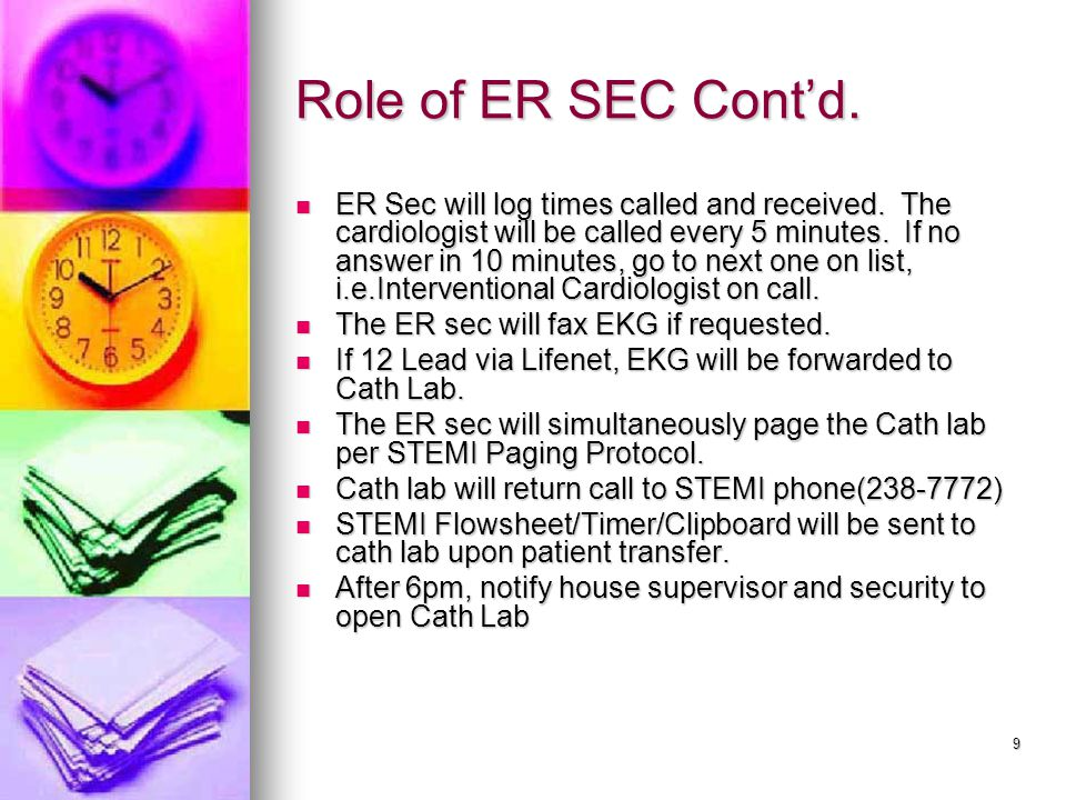 9 Role of ER SEC Cont'd. ER Sec will log times called and received. The cardiologist will be called every 5 minutes. If no answer in 10 minutes, go to