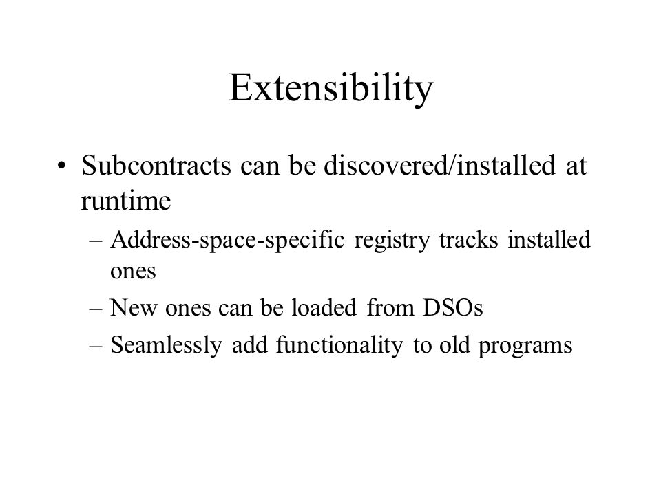 Extensibility Subcontracts can be discovered/installed at runtime –Address-space-specific registry tracks installed ones –New ones can be loaded from