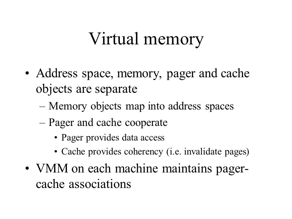 Virtual memory Address space, memory, pager and cache objects are separate –Memory objects map into address spaces –Pager and cache cooperate Pager pr