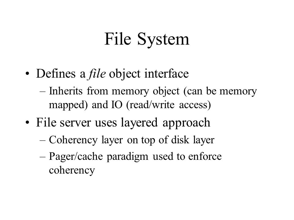 File System Defines a file object interface –Inherits from memory object (can be memory mapped) and IO (read/write access) File server uses layered ap