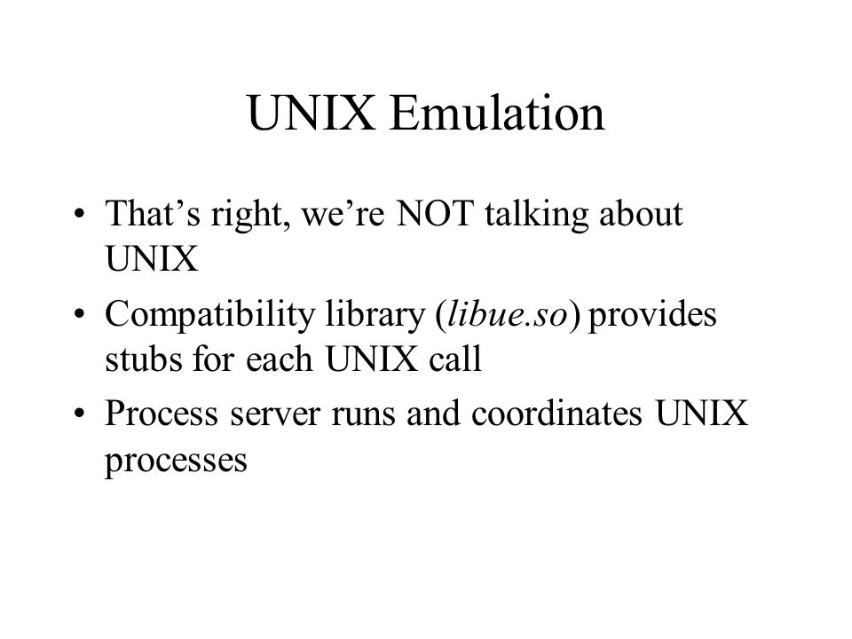 UNIX Emulation That's right, we're NOT talking about UNIX Compatibility library (libue.so) provides stubs for each UNIX call Process server runs and c