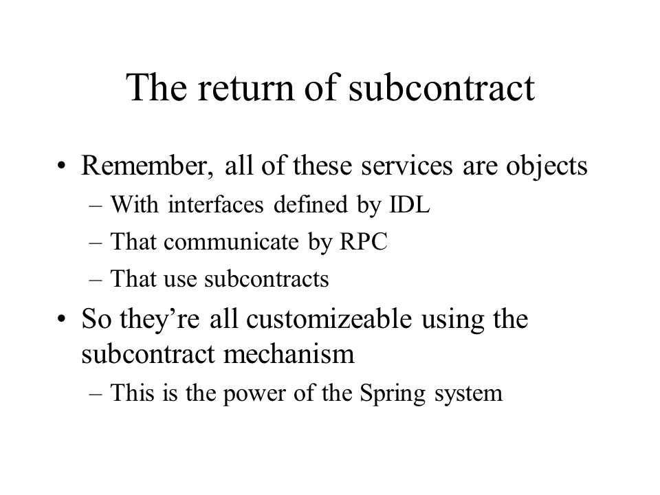The return of subcontract Remember, all of these services are objects –With interfaces defined by IDL –That communicate by RPC –That use subcontracts