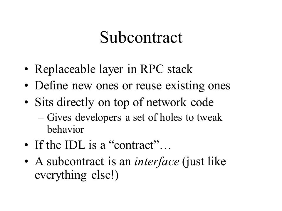 Object Internals Spring objects have 3 components –Method table Operations defined by IDL –Subcontract operations vector (SOV) –Local private state ( representation ) IDL-generated code calls either methods in the method table or in the SOV –Depending on whether the call is remote