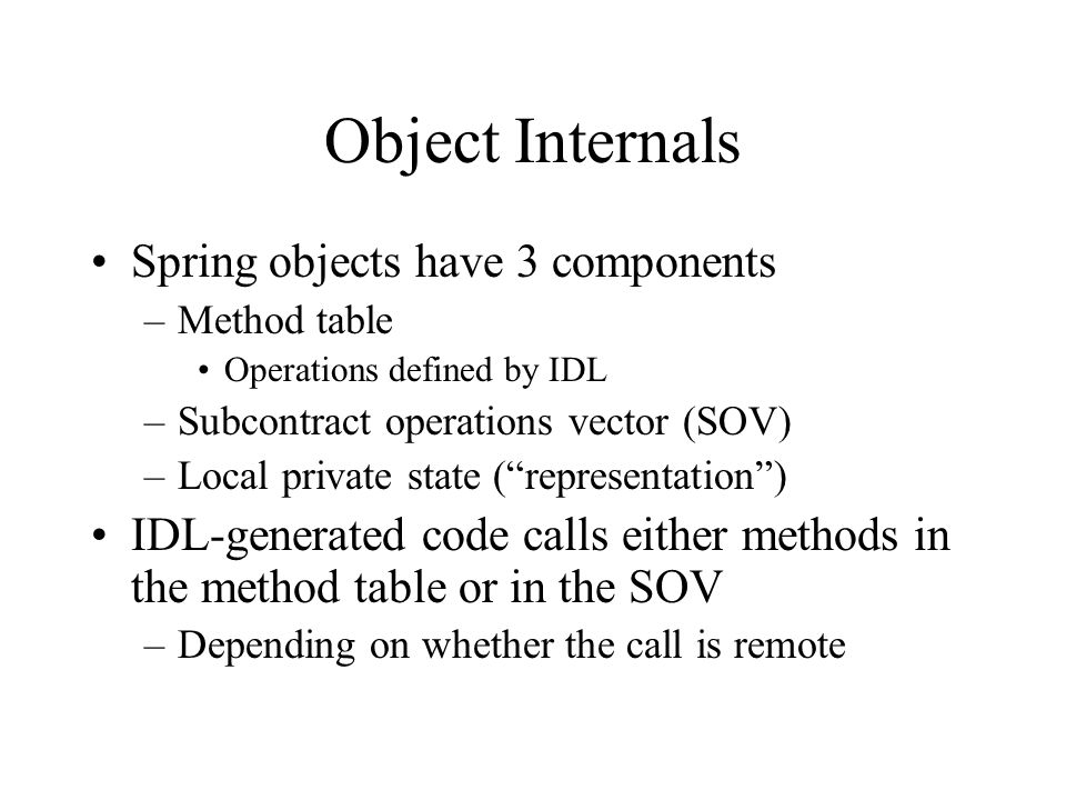 Client subcontract interface Marshal – send to another address space –Local state is deleted Unmarshal – receive from another address space –Stub code must construct new object, so peek at incoming type and use defaults –Initial subcontract builds local state from communications buffer