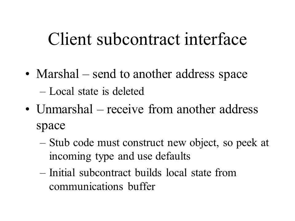 Client subcontract interface Marshal – send to another address space –Local state is deleted Unmarshal – receive from another address space –Stub code