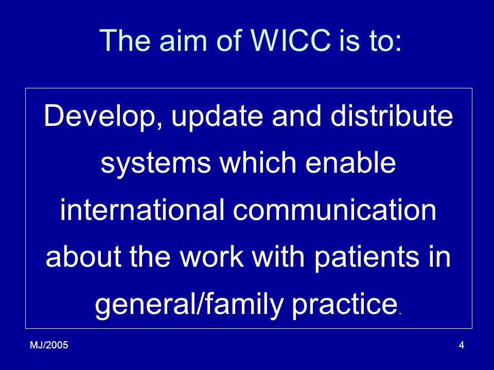 4 The aim of WICC is to: Develop, update and distribute systems which enable international communication about the work with patients in general/family practice.