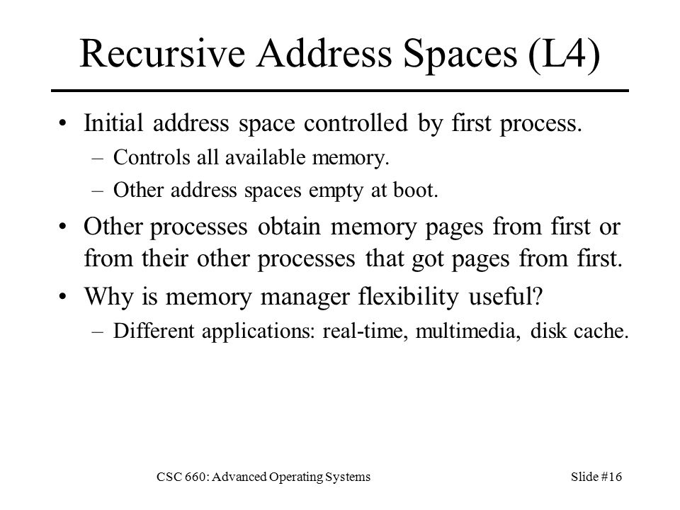CSC 660: Advanced Operating SystemsSlide #16 Recursive Address Spaces (L4) Initial address space controlled by first process.